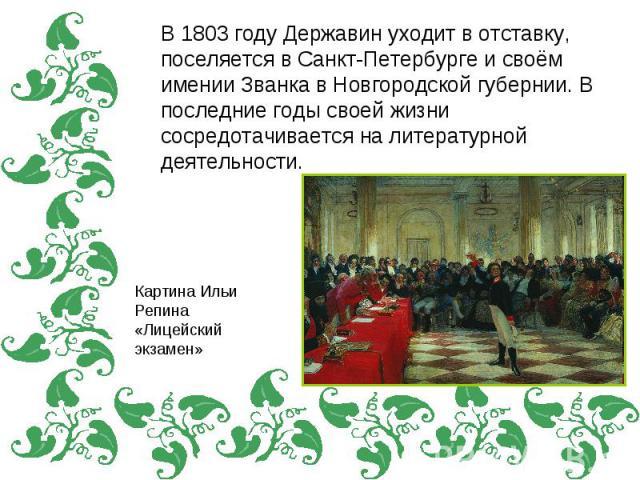 В 1803 году Державин уходит в отставку, поселяется в Санкт-Петербурге и своём имении Званка в Новгородской губернии. В последние годы своей жизни сосредотачивается на литературной деятельности.