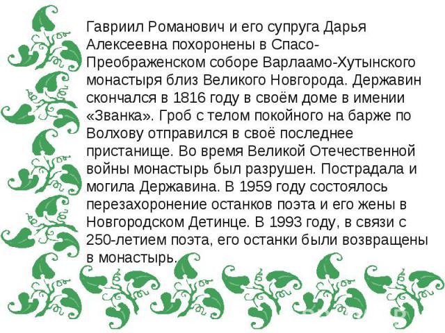Гавриил Романович и его супруга Дарья Алексеевна похоронены в Спасо-Преображенском соборе Варлаамо-Хутынского монастыря близ Великого Новгорода. Державин скончался в 1816 году в своём доме в имении «Званка». Гроб с телом покойного на барже по Волхов…