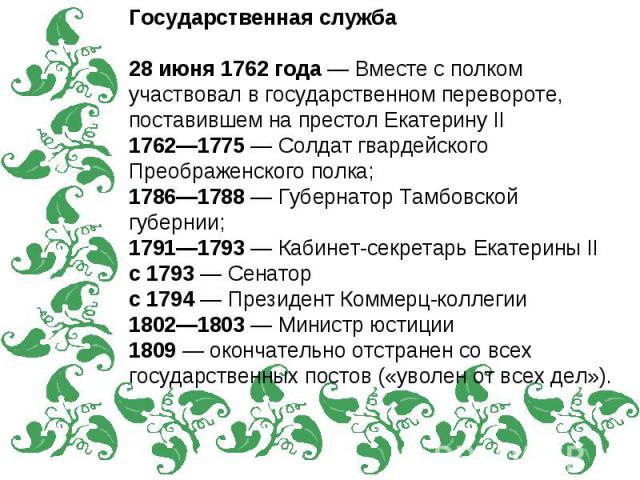 Государственная служба28 июня 1762 года — Вместе с полком участвовал в государственном перевороте, поставившем на престол Екатерину II1762—1775 — Солдат гвардейского Преображенского полка;1786—1788 — Губернатор Тамбовской губернии;1791—1793 — Кабине…