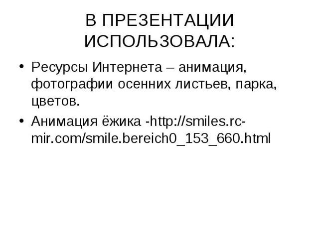 В ПРЕЗЕНТАЦИИ ИСПОЛЬЗОВАЛА: Ресурсы Интернета – анимация, фотографии осенних листьев, парка, цветов.Анимация ёжика -http://smiles.rc-mir.com/smile.bereich0_153_660.html