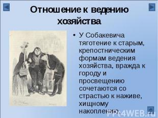 Отношение к ведению хозяйстваУ Собакевича тяготение к старым, крепостническим фо
