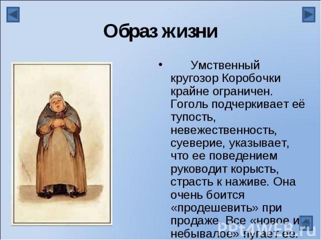 Образ жизниУмственный кругозор Коробочки крайне ограничен. Гоголь подчеркивает её тупость, невежественность, суеверие, указывает, что ее поведением руководит корысть, страсть к наживе. Она очень боится «продешевить» при продаже. Все «новое и небывал…