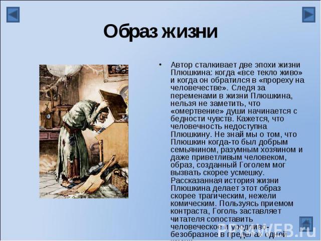 Образ жизниАвтор сталкивает две эпохи жизни Плюшкина: когда «все текло живо» и когда он обратился в «прореху на человечестве». Следя за переменами в жизни Плюшкина, нельзя не заметить, что «омертвение» души начинается с бедности чувств. Кажется, что…