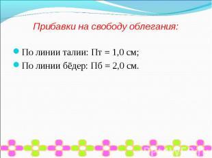 Прибавки на свободу облегания:По линии талии: Пт = 1,0 см;По линии бёдер: Пб = 2