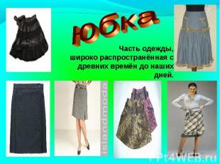 юбкаЧасть одежды,широко распространённая с древних времён до наших дней.
