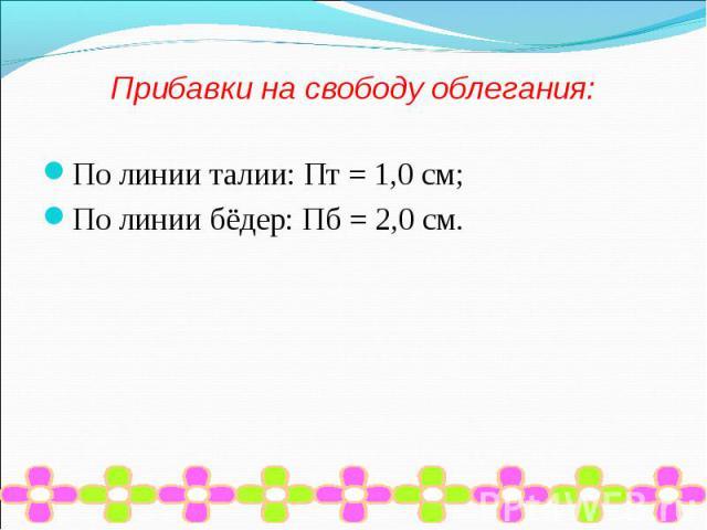 Прибавки на свободу облегания:По линии талии: Пт = 1,0 см;По линии бёдер: Пб = 2,0 см.
