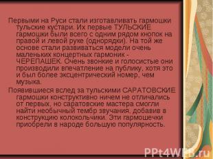 Первыми на Руси стали изготавливать гармошки тульские кустари. Их первые ТУЛЬСКИ