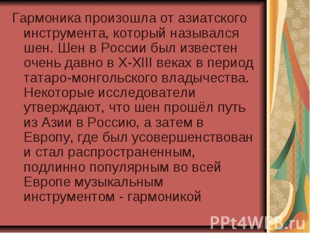 Гармоника произошла от азиатского инструмента, который назывался шен. Шен в России был известен очень давно в X-XIII веках в период татаро-монгольского владычества. Некоторые исследователи утверждают, что шен прошёл путь из Азии в Россию, а затем в …