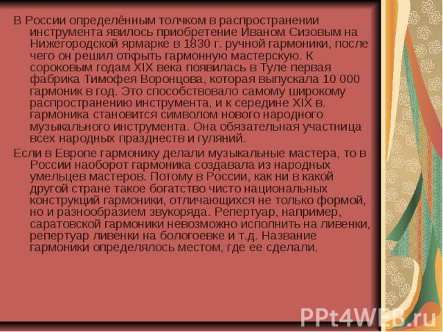 В России определённым толчком в распространении инструмента явилось приобретение Иваном Сизовым на Нижегородской ярмарке в 1830 г. ручной гармоники, после чего он решил открыть гармонную мастерскую. К сороковым годам XIX века появилась в Туле первая…