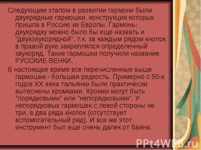 Следующим этапом в развитии гармони были двухрядные гармошки, конструкция которых пришла в Россию из Европы. Гармонь-двухрядку можно было бы еще назвать и