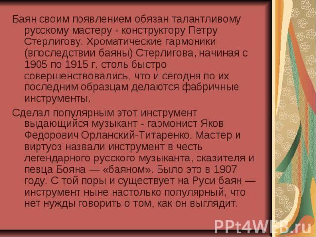 Баян своим появлением обязан талантливому русскому мастеру - конструктору Петру Стерлигову. Хроматические гармоники (впоследствии баяны) Стерлигова, начиная с 1905 по 1915 г. столь быстро совершенствовались, что и сегодня по их последним образцам де…