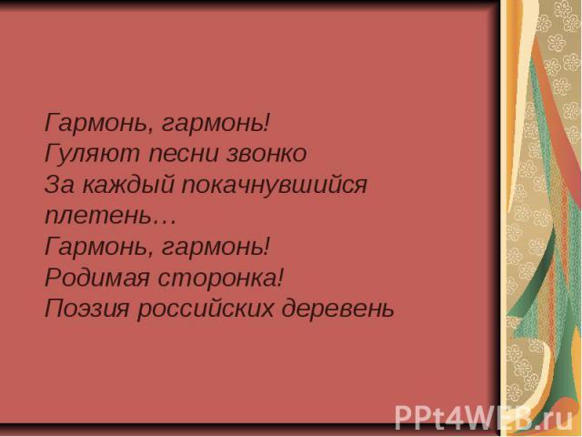 Гармонь, гармонь!Гуляют песни звонкоЗа каждый покачнувшийся плетень…Гармонь, гармонь!Родимая сторонка!Поэзия российских деревень