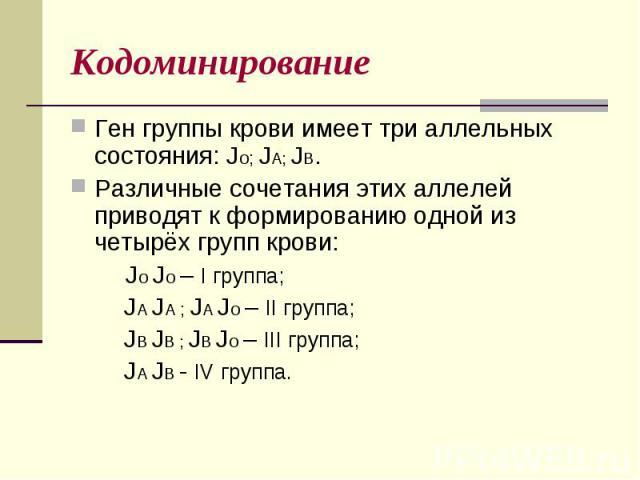 КодоминированиеГен группы крови имеет три аллельных состояния: Jо; JА; JВ.Различные сочетания этих аллелей приводят к формированию одной из четырёх групп крови: Jо Jо – I группа; JА JА ; JА Jо – II группа; JВ JВ ; JВ Jо – III группа; JА JВ - IV группа.