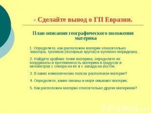 - Сделайте вывод о ГП Евразии.План описания географического положения материка 1