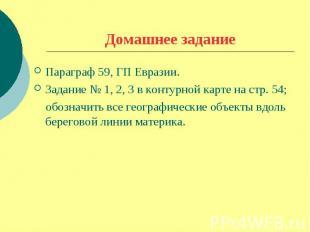 Домашнее заданиеПараграф 59, ГП Евразии.Задание № 1, 2, 3 в контурной карте на с