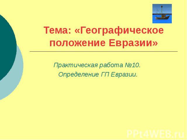 Тема: «Географическое положение Евразии» Практическая работа №10. Определение ГП Евразии.