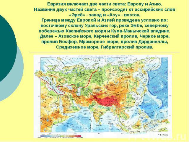 Евразия включает две части света: Европу и Азию.Названия двух частей света – происходят от ассирийских слов«Эреб» - запад и «Асу» - восток.Граница между Европой и Азией проведена условно по:восточному склону Уральских гор, реке Эмбе, северному побер…