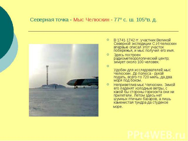 Северная точка - Мыс Челюскин - 77 с. ш. 105в. д. В 1741-1742 гг. участник Великой Северной экспедиции С.И.Челюскин впервые описал этот участок побережья, и мыс получил его имя. Здесь построен радиометеорологический центр; зимует около 100 человек. …