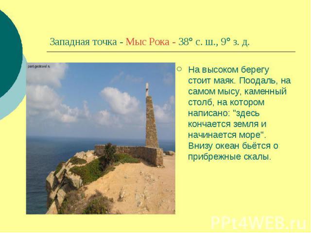 Западная точка - Мыс Рока - 38 с. ш., 9 з. д.На высоком берегу стоит маяк. Поодаль, на самом мысу, каменный столб, на котором написано: