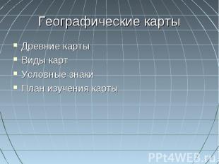 Географические картыДревние картыВиды картУсловные знакиПлан изучения карты