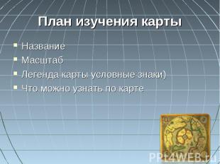 План изучения карты НазваниеМасштабЛегенда карты условные знаки)Что можно узнать