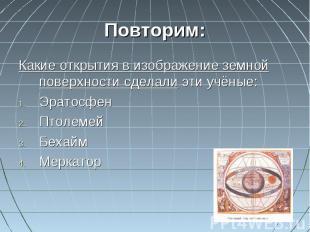 Повторим:Какие открытия в изображение земной поверхности сделали эти учёные:Эрат