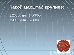 Какой масштаб крупнее:1:20000 или 1:500001:4000 или 1:20000