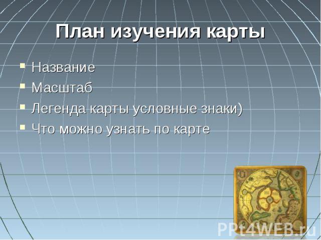 План изучения карты НазваниеМасштабЛегенда карты условные знаки)Что можно узнать по карте
