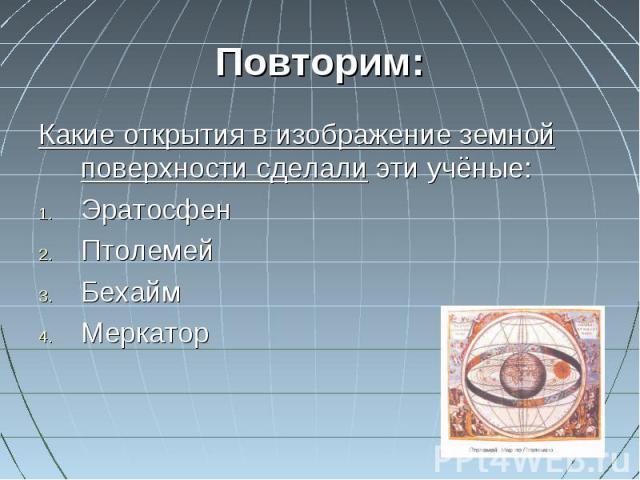 Повторим:Какие открытия в изображение земной поверхности сделали эти учёные:ЭратосфенПтолемейБехаймМеркатор
