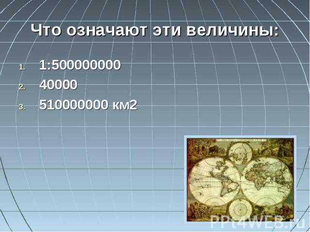 Что означают эти величины:1:50000000040000510000000 км2