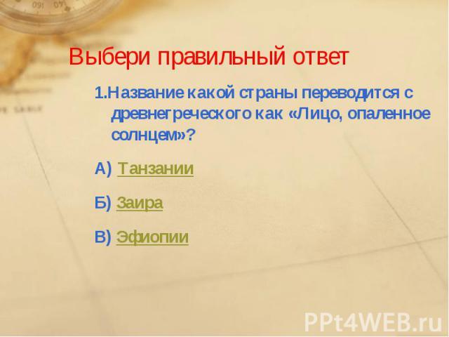 Выбери правильный ответ1.Название какой страны переводится с древнегреческого как «Лицо, опаленное солнцем»?А) ТанзанииБ) ЗаираВ) Эфиопии