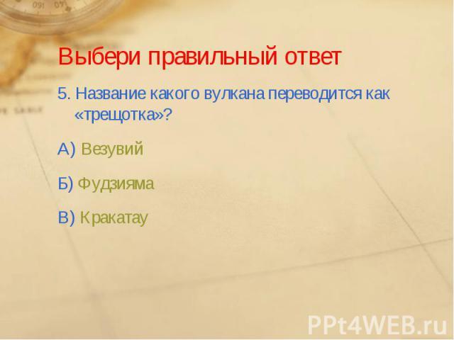 Выбери правильный ответ5. Название какого вулкана переводится как «трещотка»?А) ВезувийБ) ФудзиямаВ) Кракатау