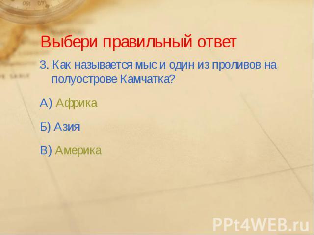 Выбери правильный ответ3. Как называется мыс и один из проливов на полуострове Камчатка?А) АфрикаБ) АзияВ) Америка