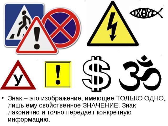 Знак – это изображение, имеющее ТОЛЬКО ОДНО, лишь ему свойственное ЗНАЧЕНИЕ. Знак лаконично и точно передает конкретную информацию.