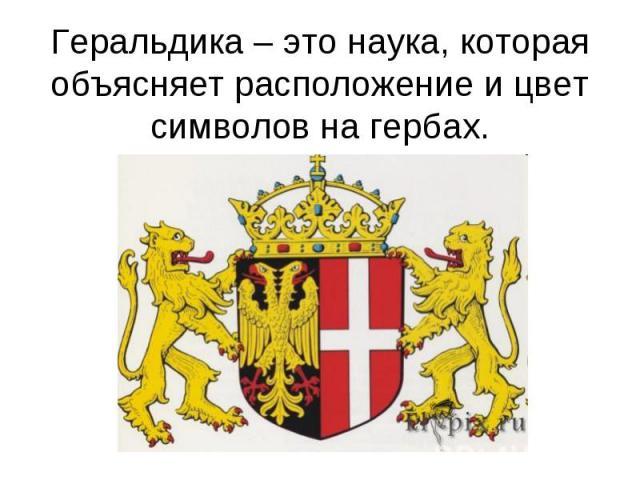 Геральдика – это наука, которая объясняет расположение и цвет символов на гербах.