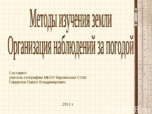 Методы изучения земли Организация наблюдений за погодой Составил:учитель географ