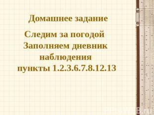 Домашнее задание Следим за погодой Заполняем дневник наблюдения пункты 1.2.3.6.7