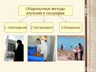 Общенаучные методыизучения в географии1. Наблюдение2.Эксперимент3.Измерение