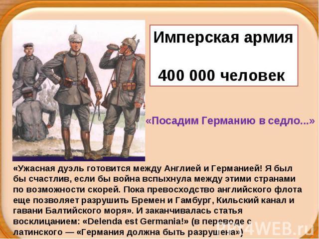 Имперская армия400 000 человек «Посадим Германию в седло...»«Ужасная дуэль готовится между Англией и Германией! Я был бы счастлив, если бы война вспыхнула между этими странами по возможности скорей. Пока превосходство английского флота еще позволяет…
