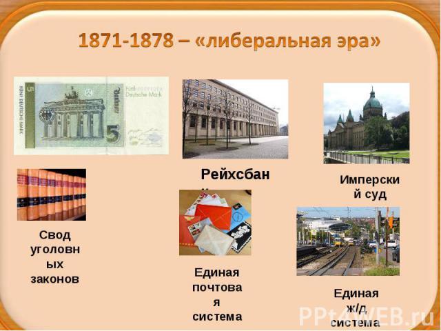 1871-1878 – «либеральная эра»Свод уголовных законовЕдиная почтовая системаЕдиная ж/д система