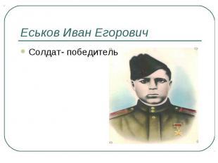 Еськов Иван ЕгоровичСолдат- победитель