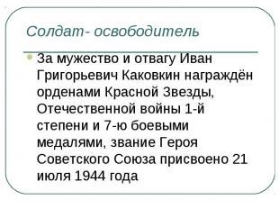 Солдат- освободительЗа мужество и отвагу Иван Григорьевич Каковкин награждён орд