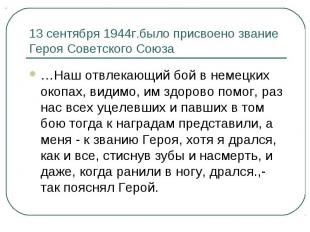 13 сентября 1944г.было присвоено звание Героя Советского Союза…Наш отвлекающий б