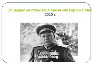 В Зауралье откроется памятник Герою Советского Союза 2010 г.