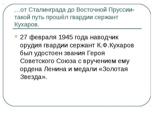 …от Сталинграда до Восточной Пруссии- такой путь прошёл гвардии сержант Кухаров.27 февраля 1945 года наводчик орудия гвардии сержант К.Ф.Кухаров был удостоен звания Героя Советского Союза с вручением ему ордена Ленина и медали «Золотая Звезда».