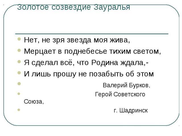 Золотое созвездие Зауралья Нет, не зря звезда моя жива,Мерцает в поднебесье тихим светом,Я сделал всё, что Родина ждала,-И лишь прошу не позабыть об этом Валерий Бурков, Герой Советского Союза, г. Шадринск