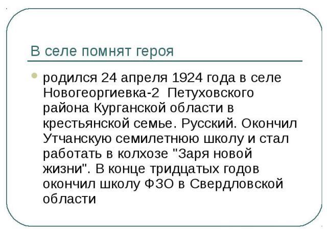 В селе помнят герояродился 24 апреля 1924 года в селе Новогеоргиевка-2 Петуховского района Курганской области в крестьянской семье. Русский. Окончил Утчанскую семилетнюю школу и стал работать в колхозе