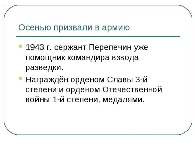 Осенью призвали в армию1943 г. сержант Перепечин уже помощник командира взвода разведки.Награждён орденом Славы 3-й степени и орденом Отечественной войны 1-й степени, медалями.