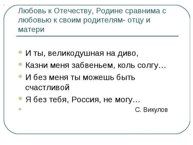 Любовь к Отечеству, Родине сравнима с любовью к своим родителям- отцу и матери И ты, великодушная на диво,Казни меня забвеньем, коль солгу…И без меня ты можешь быть счастливойЯ без тебя, Россия, не могу… С. Викулов