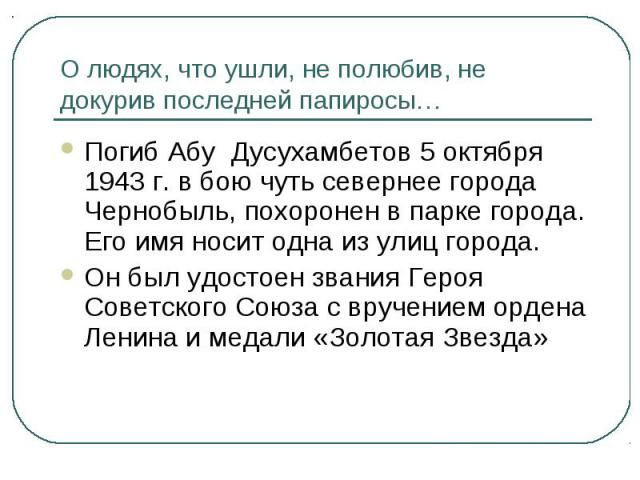 О людях, что ушли, не полюбив, не докурив последней папиросы…Погиб Абу Дусухамбетов 5 октября 1943 г. в бою чуть севернее города Чернобыль, похоронен в парке города. Его имя носит одна из улиц города.Он был удостоен звания Героя Советского Союза с в…